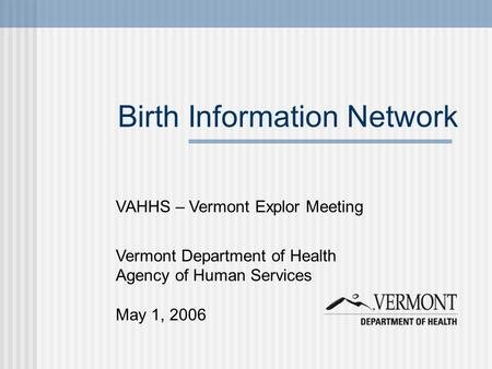 Birth Information Network VAHHS – Vermont Explor Meeting Vermont Department of Health Agency of Human Services May 1, 2006.