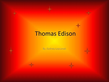 Thomas Edison By :Sydney Lopusnak When Edison life started and ended Life started He was born on February 11 th 1847. Life ended His life ended on October.
