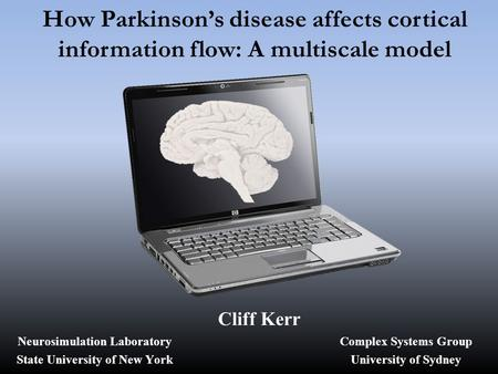 How Parkinson's disease affects cortical information flow: A multiscale model Cliff Kerr Complex Systems Group University of Sydney Neurosimulation Laboratory.