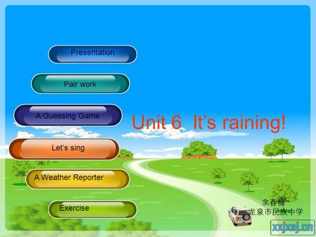 Presentation Pair work Pracitce A Guessing Game A Weather Reporter Exercise Unit 6 It's raining! Let's sing 余春梅 龙泉市民族中学.