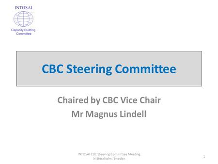 CBC Steering Committee Chaired by CBC Vice Chair Mr Magnus Lindell 1 INTOSAI CBC Steering Committee Meeting in Stockholm, Sweden.