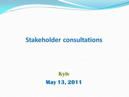 Stakeholder consultations Kyiv May 13, 2011. Why stakeholder consultations? To help improve project design and implementation To inform people about changes.