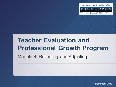 Teacher Evaluation and Professional Growth Program Module 4: Reflecting and Adjusting December 2013.