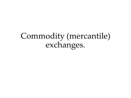 Commodity (mercantile) exchanges.. The Exchange goods. The Organization of exchange business (stock exchange transactions).
