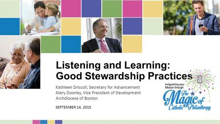 Listening and Learning: Good Stewardship Practices Kathleen Driscoll, Secretary for Advancement Mary Doorley, Vice President of Development Archdiocese.