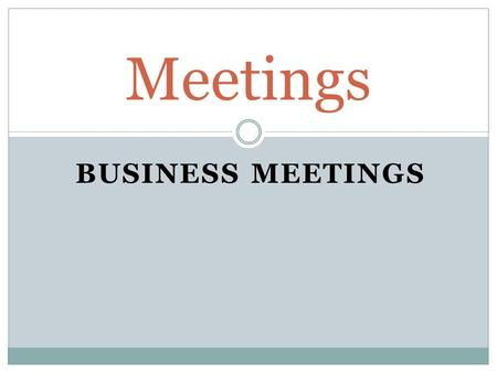 BUSINESS MEETINGS Meetings. Participants in a Meeting 1. Chairperson (Chair) 2. Meeting members 3. Minute taker (note taker)