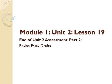 Module 1: Unit 2: Lesson 19 End of Unit 2 Assessment, Part 2: Revise Essay Drafts.