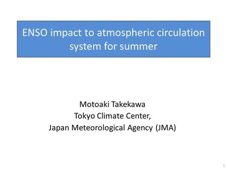 ENSO impact to atmospheric circulation system for summer Motoaki Takekawa Tokyo Climate Center, Japan Meteorological Agency (JMA) 1.