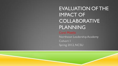EVALUATION OF THE IMPACT OF COLLABORATIVE PLANNING Carol Mizelle Northeast Leadership Academy Cohort 1 Spring 2012, NCSU.