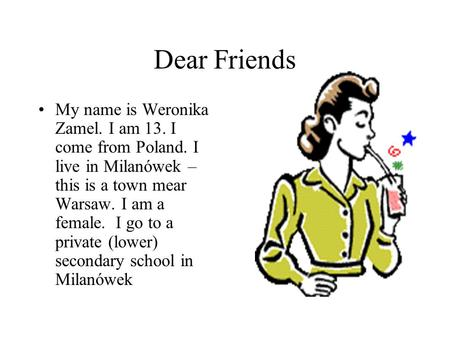 Dear Friends My name is Weronika Zamel. I am 13. I come from Poland. I live in Milanówek – this is a town mear Warsaw. I am a female. I go to a private.