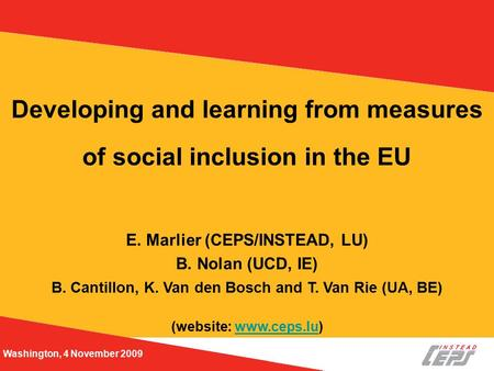 Washington, 4 November 2009 Developing and learning from measures of social inclusion in the EU E. Marlier (CEPS/INSTEAD, LU) B. Nolan (UCD, IE) B. Cantillon,