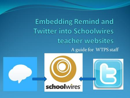 A guide for WTPS staff. Overview This document will show you how to link your Remind and Twitter feeds with your Schoolwires website. Post ONCE to either.