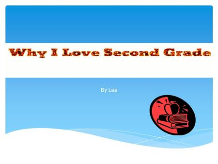 By Lea  Hi my name is Lea.  I am going to teach you all about second grade.