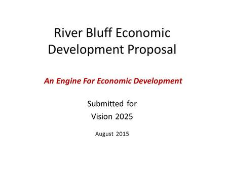 River Bluff Economic Development Proposal Submitted for Vision 2025 August 2015 An Engine For Economic Development.