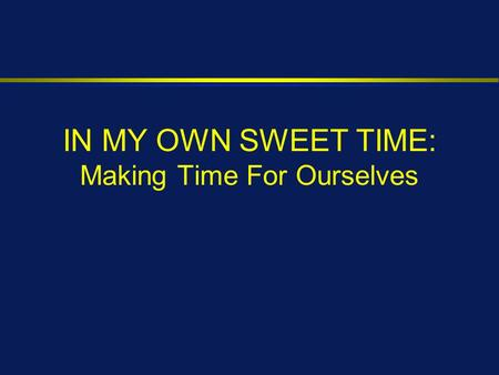 IN MY OWN SWEET TIME: Making Time For Ourselves.