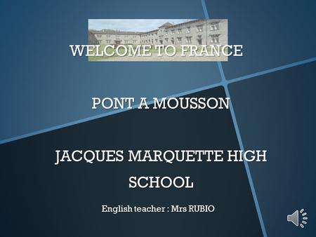WELCOME TO FRANCE PONT A MOUSSON JACQUES MARQUETTE HIGH SCHOOL English teacher : Mrs RUBIO.