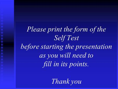 Please print the form of the Self Test before starting the presentation as you will need to fill in its points. Thank you.