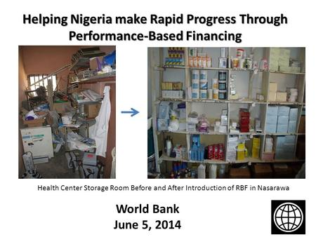 Helping Nigeria make Rapid Progress Through Performance-Based Financing World Bank June 5, 2014 Health Center Storage Room Before and After Introduction.