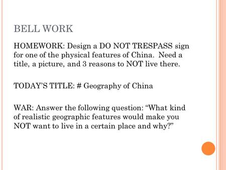 BELL WORK HOMEWORK: Design a DO NOT TRESPASS sign for one of the physical features of China. Need a title, a picture, and 3 reasons to NOT live there.