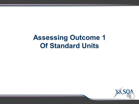 Assessing Outcome 1 Of Standard Units Outcome 1 – Transfer of Evidence  An Outcome 1 pass in one standard Unit can be used as evidence of an Outcome.
