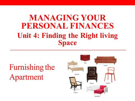 Furnishing the Apartment MANAGING YOUR PERSONAL FINANCES Unit 4: Finding the Right living Space.