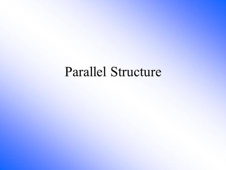 Parallel Structure Parallel Structure means using the same pattern of words to show that two or more ideas have the same level of importance. This can.