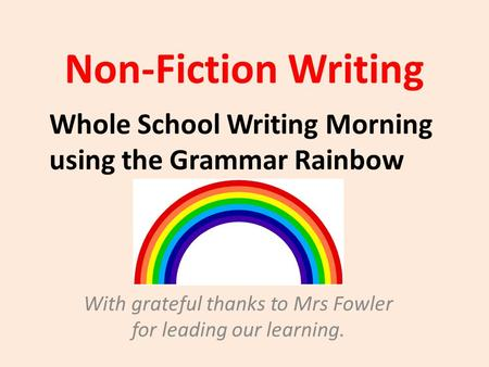 Non-Fiction Writing With grateful thanks to Mrs Fowler for leading our learning. Whole School Writing Morning using the Grammar Rainbow.