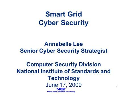 1 Smart Grid Cyber Security Annabelle Lee Senior Cyber Security Strategist Computer Security Division National Institute of Standards and Technology June.