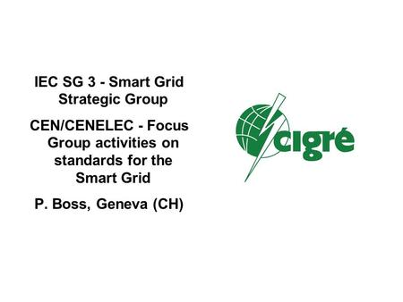 IEC SG 3 - Smart Grid Strategic Group CEN/CENELEC - Focus Group activities on standards for the Smart Grid P. Boss, Geneva (CH)