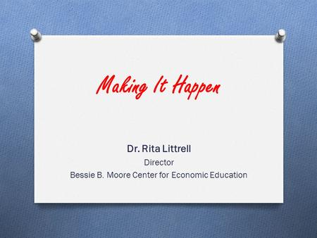 Making It Happen Dr. Rita Littrell Director Bessie B. Moore Center for Economic Education.