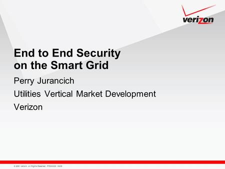 © 2009 Verizon. All Rights Reserved. PTEXXXXX XX/09 End to End Security on the Smart Grid Perry Jurancich Utilities Vertical Market Development Verizon.