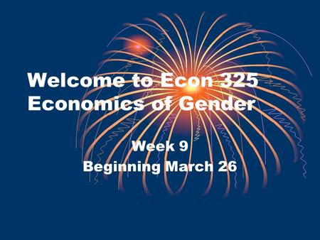 Welcome to Econ 325 Economics of Gender Week 9 Beginning March 26.
