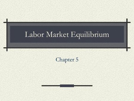 Chapter 5 Labor Market Equilibrium. 2 Competitive Markets (firms and workers can freely enter and exit ) Equilibrium outcome will be efficient  Monopsonies.