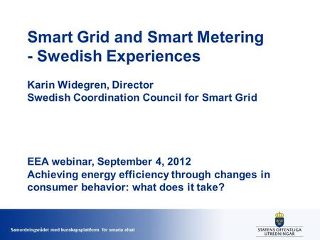 Samordningsrådet med kunskapsplattform för smarta elnät Smart Grid and Smart Metering - Swedish Experiences Karin Widegren, Director Swedish Coordination.