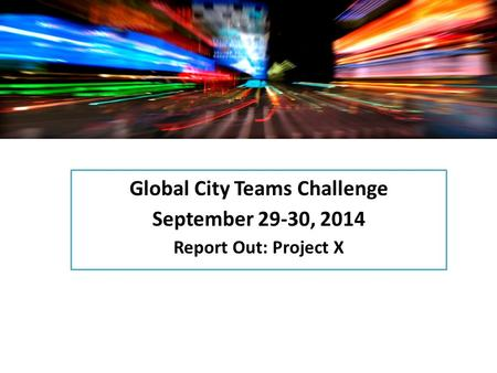 Global City Teams Challenge September 29-30, 2014 Report Out: Project X.