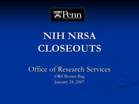 NIH NRSA CLOSEOUTS Office of Research Services ORS Brown Bag January 24, 2007.