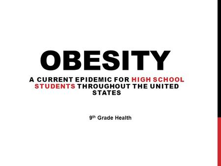 OBESITY A CURRENT EPIDEMIC FOR HIGH SCHOOL STUDENTS THROUGHOUT THE UNITED STATES 9 th Grade Health.