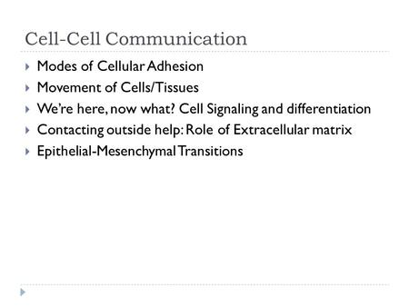 Cell-Cell Communication  Modes of Cellular Adhesion  Movement of Cells/Tissues  We're here, now what? Cell Signaling and differentiation  Contacting.