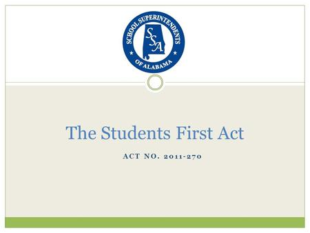 ACT NO. 2011-270 The Students First Act. Section Summary Section 1: names the bill (page 2) Section 2: defines the intent of the bill (page 2-3) Section.