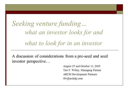 Seeking venture funding… what an investor looks for and what to look for in an investor A discussion of considerations from a pre-seed and seed investor.