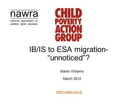 "Www.cpag.org.uk IB/IS to ESA migration- ""unnoticed""? Martin Williams March 2012."