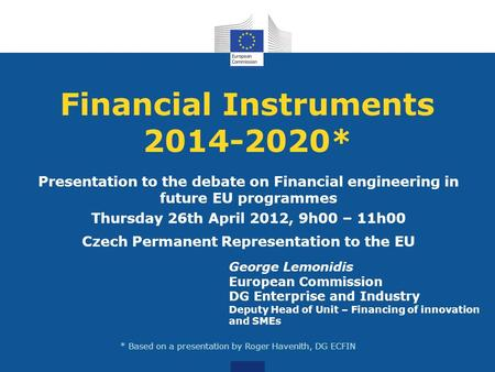 Financial Instruments 2014-2020* Presentation to the debate on Financial engineering in future EU programmes Thursday 26th April 2012, 9h00 – 11h00 Czech.