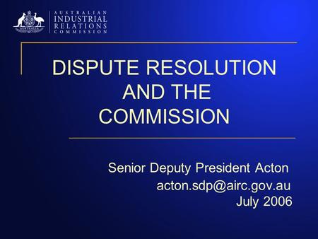 DISPUTE RESOLUTION AND THE COMMISSION Senior Deputy President Acton July 2006.