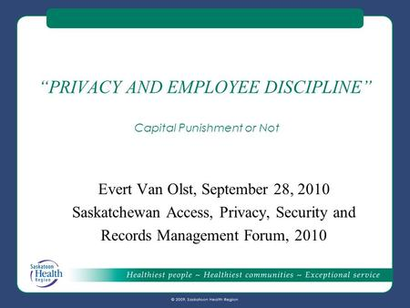 """PRIVACY AND EMPLOYEE DISCIPLINE"" Capital Punishment or Not Evert Van Olst, September 28, 2010 Saskatchewan Access, Privacy, Security and Records Management."