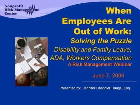 Solving the Puzzle Disability and Family Leave, ADA, Workers Compensation When Employees Are Out of Work: Solving the Puzzle Disability and Family Leave,
