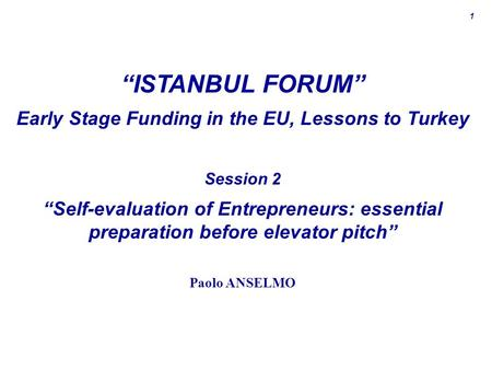 "1 ""ISTANBUL FORUM"" Early Stage Funding in the EU, Lessons to Turkey Session 2 ""Self-evaluation of Entrepreneurs: essential preparation before elevator."
