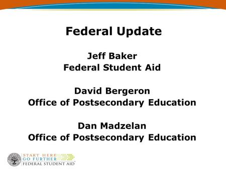 Federal Update Jeff Baker Federal Student Aid David Bergeron Office of Postsecondary Education Dan Madzelan Office of Postsecondary Education.