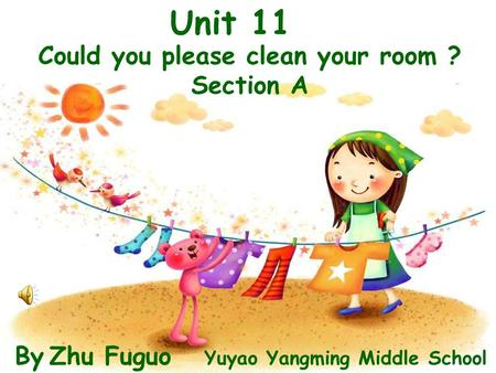 Unit 11 Could you please clean your room ? Section A By Zhu Fuguo Yuyao Yangming Middle School.