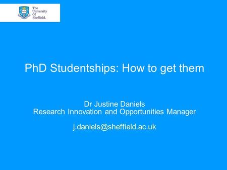 PhD Studentships: How to get them Dr Justine Daniels Research Innovation and Opportunities Manager