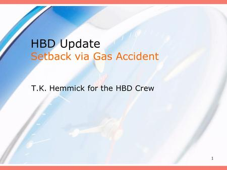 1 HBD Update Setback via Gas Accident T.K. Hemmick for the HBD Crew.